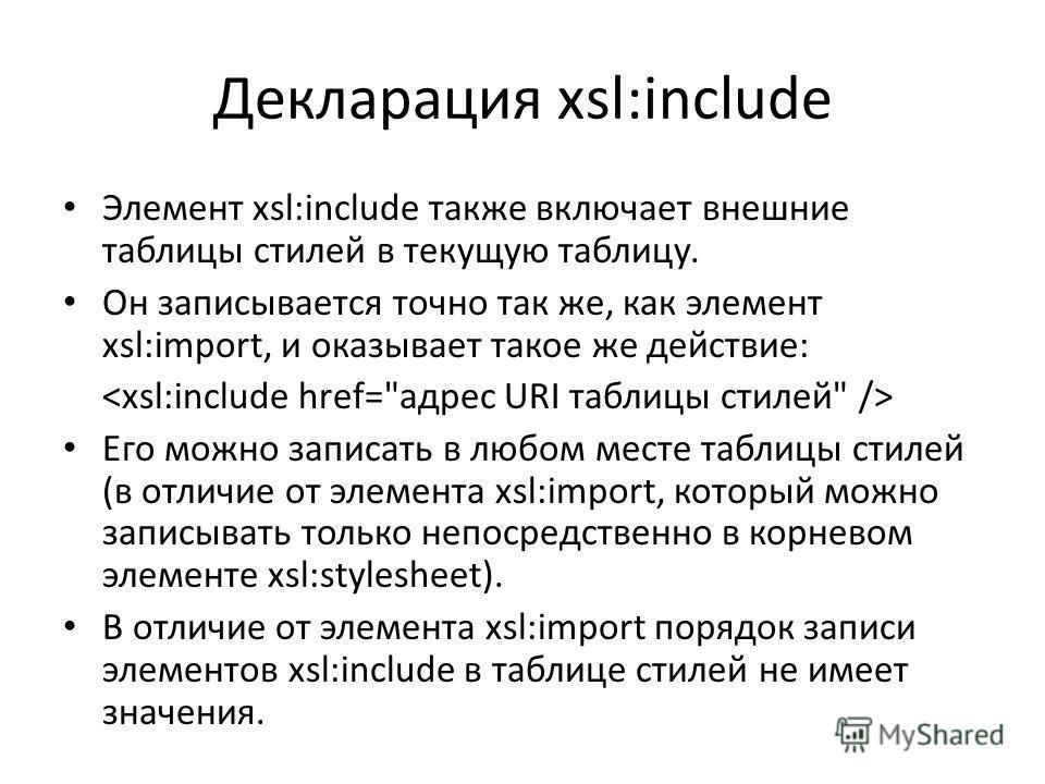 Декларация xsl:include Элемент xsl:include также включает внешние таблицы стилей в текущую таблицу. Он записывается точно так же, как элемент xsl:import, и оказывает такое же действие: Его можно записать в любом месте таблицы стилей (в отличие от эле