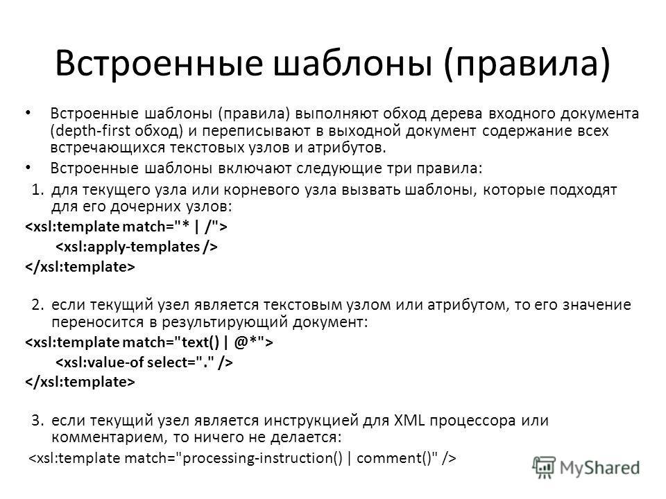 Встроенные шаблоны (правила) Встроенные шаблоны (правила) выполняют обход дерева входного документа (depth-first обход) и переписывают в выходной документ содержание всех встречающихся текстовых узлов и атрибутов. Встроенные шаблоны включают следующи