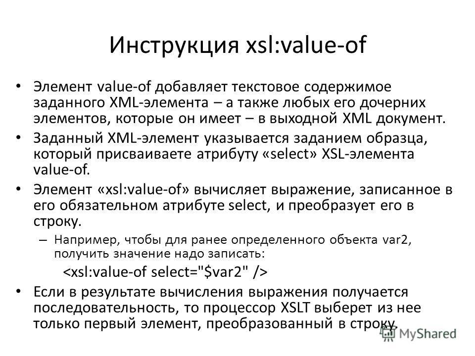 Инструкция xsl:value-of Элемент value-of добавляет текстовое содержимое заданного XML-элемента – а также любых его дочерних элементов, которые он имеет – в выходной XML документ. Заданный XML-элемент указывается заданием образца, который присваиваете