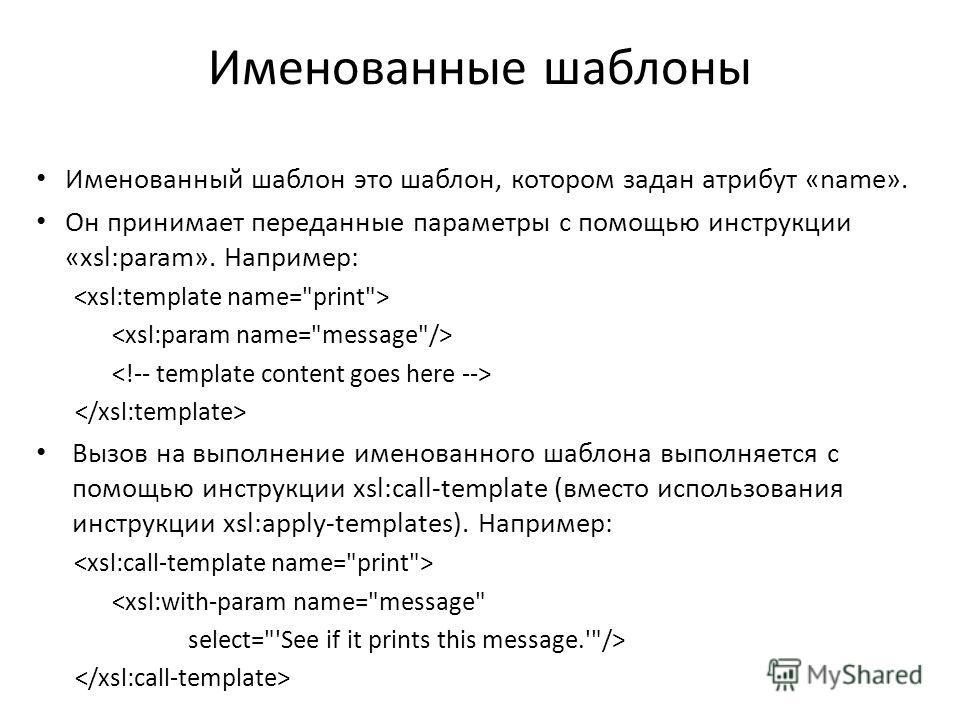Именованные шаблоны Именованный шаблон это шаблон, котором задан атрибут «name». Он принимает переданные параметры с помощью инструкции «xsl:param». Например: Вызов на выполнение именованного шаблона выполняется с помощью инструкции xsl:call-template
