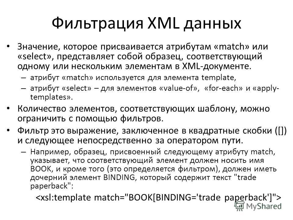 Фильтрация XML данных Значение, которое присваивается атрибутам «match» или «select», представляет собой образец, соответствующий одному или нескольким элементам в XML-документе. – атрибут «match» используется для элемента template, – атрибут «select