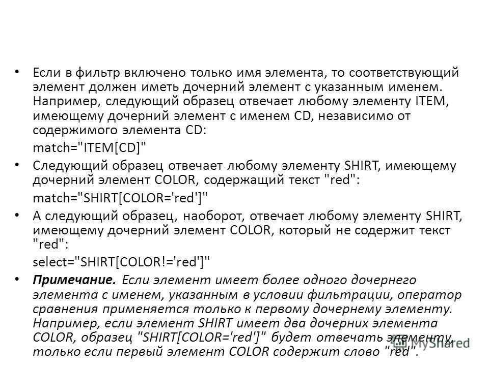 Если в фильтр включено только имя элемента, то соответствующий элемент должен иметь дочерний элемент с указанным именем. Например, следующий образец отвечает любому элементу ITEM, имеющему дочерний элемент с именем CD, независимо от содержимого элеме