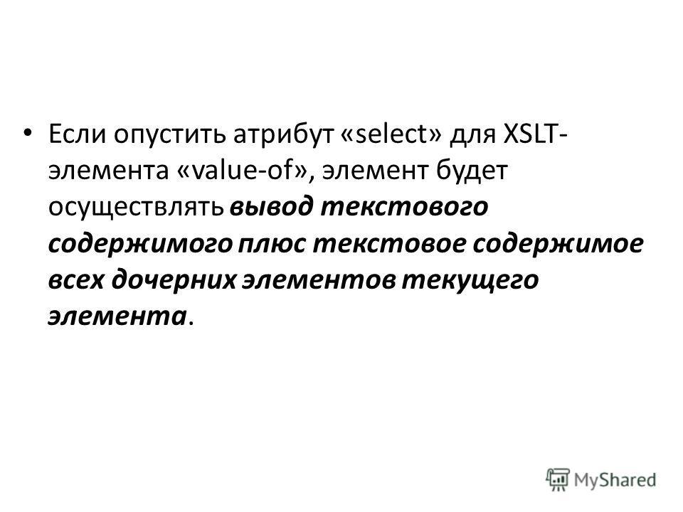 Если опустить атрибут «select» для XSLT- элемента «value-of», элемент будет осуществлять вывод текстового содержимого плюс текстовое содержимое всех дочерних элементов текущего элемента.