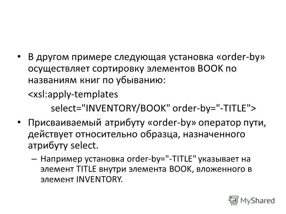 В другом примере следующая установка «order-by» осуществляет сортировку элементов BOOK по названиям книг по убыванию:  Присваиваемый атрибуту «order-by» оператор пути, действует относительно образца, назначенного атрибуту select. – Например установка