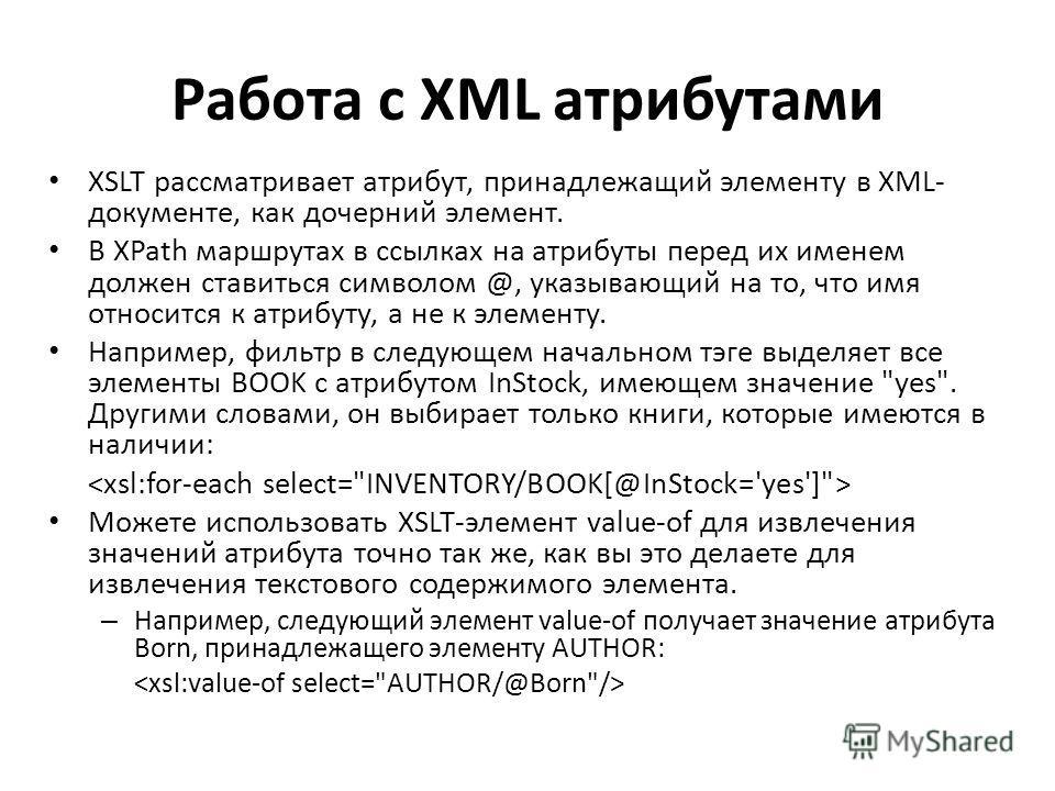 Работа с XML атрибутами XSLT рассматривает атрибут, принадлежащий элементу в XML- документе, как дочерний элемент. В XPath маршрутах в ссылках на атрибуты перед их именем должен ставиться символом @, указывающий на то, что имя относится к атрибуту, а