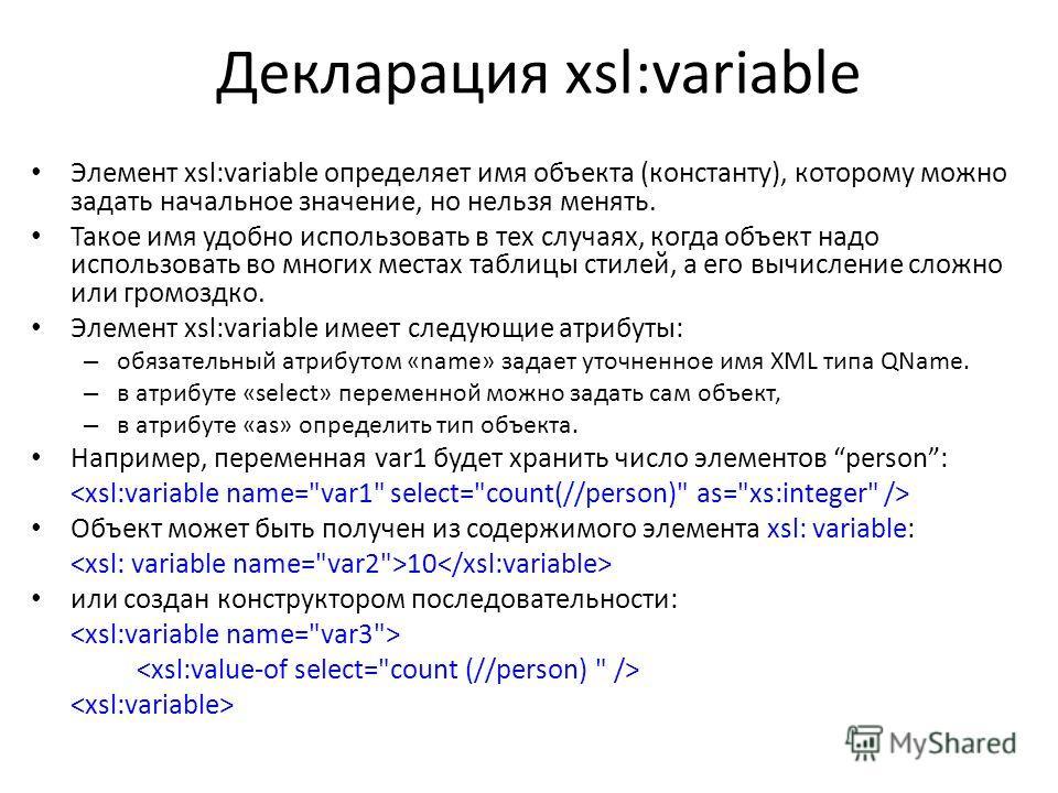 Декларация xsl:variable Элемент xsl:variable определяет имя объекта (константу), которому можно задать начальное значение, но нельзя менять. Такое имя удобно использовать в тех случаях, когда объект надо использовать во многих местах таблицы стилей,