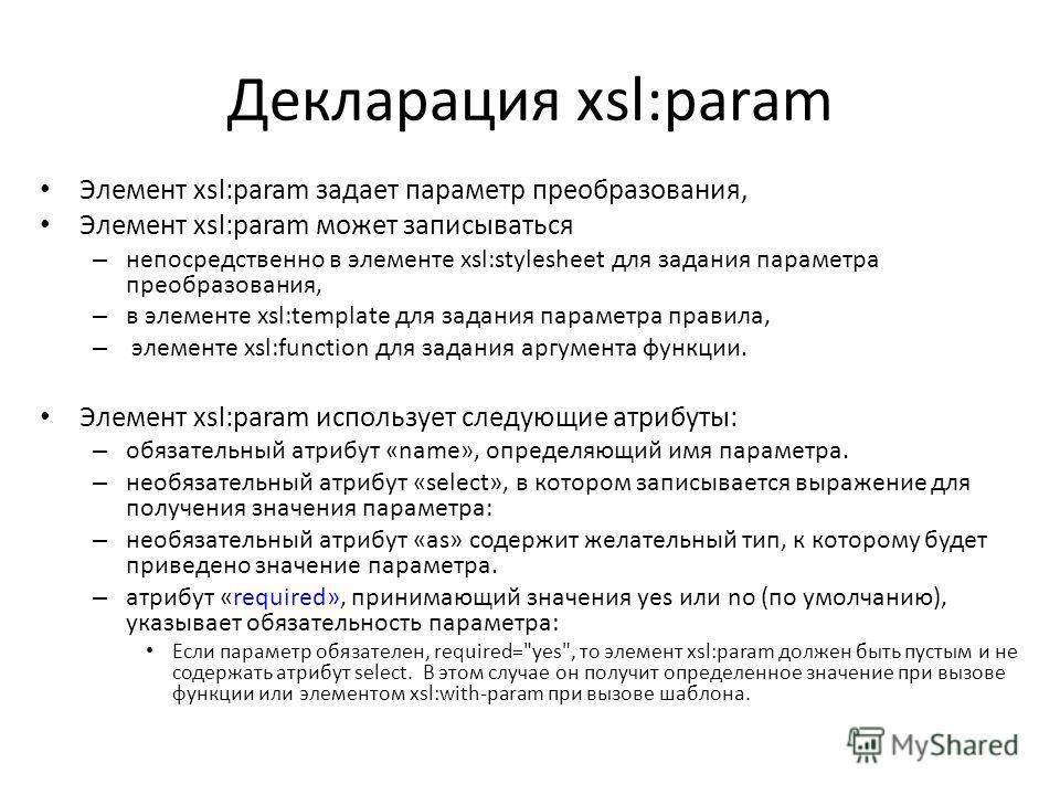 Декларация xsl:param Элемент xsl:param задает параметр преобразования, Элемент xsl:param может записываться – непосредственно в элементе xsl:stylesheet для задания параметра преобразования, – в элементе xsl:template для задания параметра правила, – э