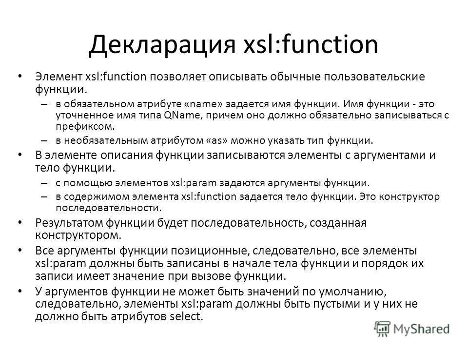 Декларация xsl:function Элемент xsl:function позволяет описывать обычные пользовательские функции. – в обязательном атрибуте «nаmе» задается имя функции. Имя функции - это уточненное имя типа QName, причем оно должно обязательно записываться с префик