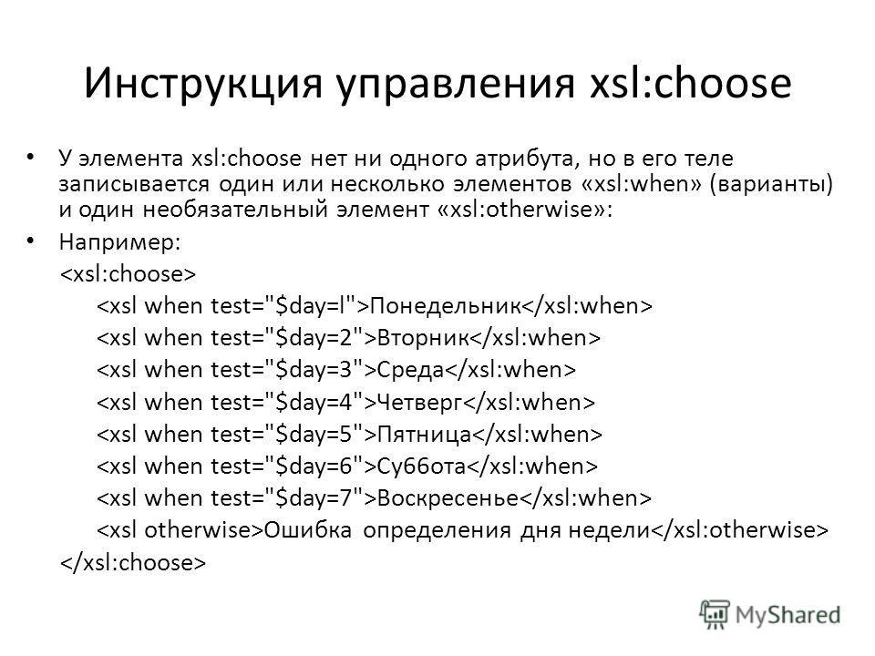 Инструкция управления xsl:choose У элемента xsl:choose нет ни одного атрибута, но в его теле записывается один или несколько элементов «xsl:when» (варианты) и один необязательный элемент «xsl:otherwise»: Например: Понедельник Bторник Cреда Четверг Пя