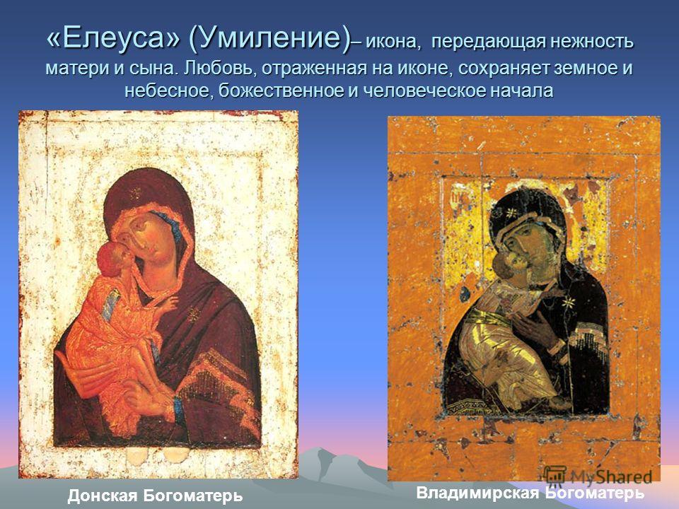 «Елеуса» (Умиление) – икона, передающая нежность матери и сына. Любовь, отраженная на иконе, сохраняет земное и небесное, божественное и человеческое начала Донская Богоматерь Владимирская Богоматерь