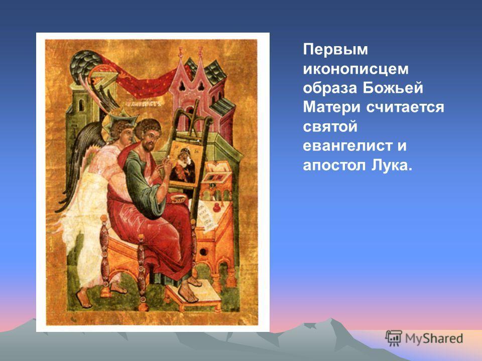Первым иконописцем образа Божьей Матери считается святой евангелист и апостол Лука.