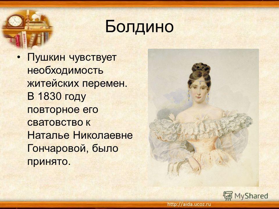 Болдино Пушкин чувствует необходимость житейских перемен. В 1830 году повторное его сватовство к Наталье Николаевне Гончаровой, было принято.