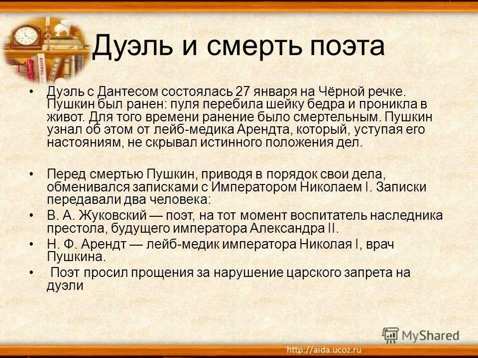 Дуэль и смерть поэта Дуэль с Дантесом состоялась 27 января на Чёрной речке. Пушкин был ранен: пуля перебила шейку бедра и проникла в живот. Для того времени ранение было смертельным. Пушкин узнал об этом от лейб-медика Арендта, который, уступая его н