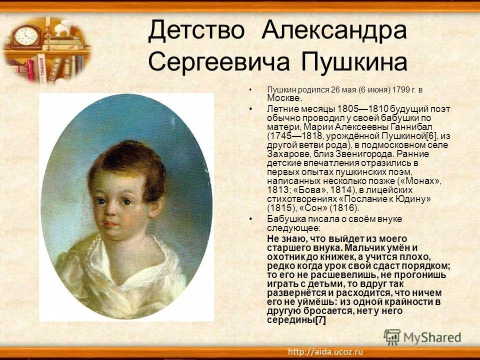Детство Александра Сергеевича Пушкина Пушкин родился 26 мая (6 июня) 1799 г. в Москве. Летние месяцы 18051810 будущий поэт обычно проводил у своей бабушки по матери, Марии Алексеевны Ганнибал (17451818, урождённой Пушкиной[6], из другой ветви рода),