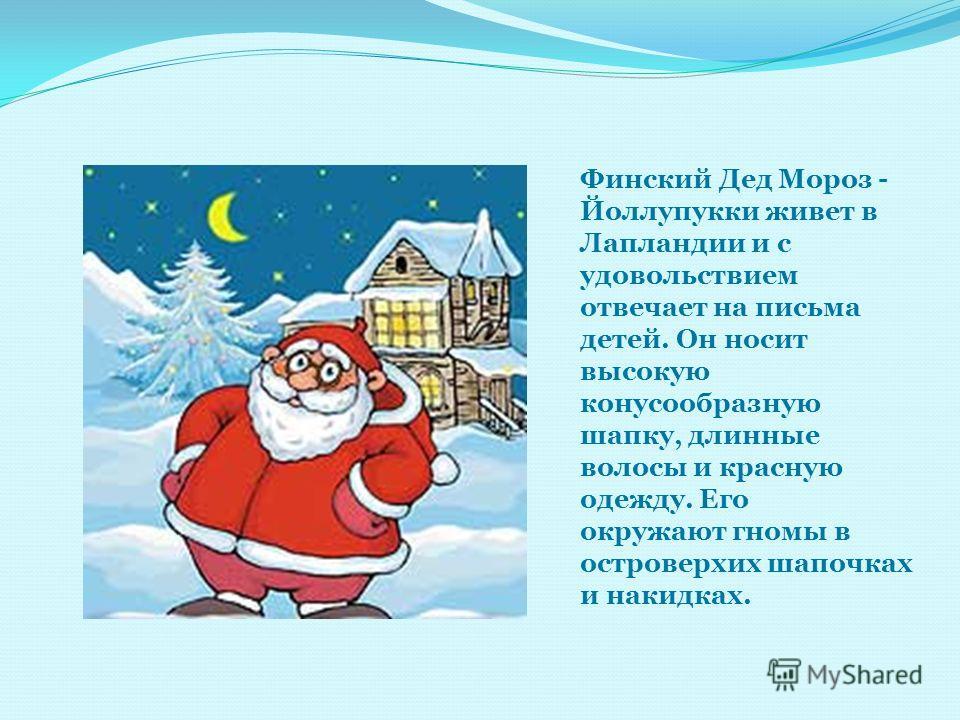 Финский Дед Мороз - Йоллупукки живет в Лапландии и с удовольствием отвечает на письма детей. Он носит высокую конусообразную шапку, длинные волосы и красную одежду. Его окружают гномы в островерхих шапочках и накидках.