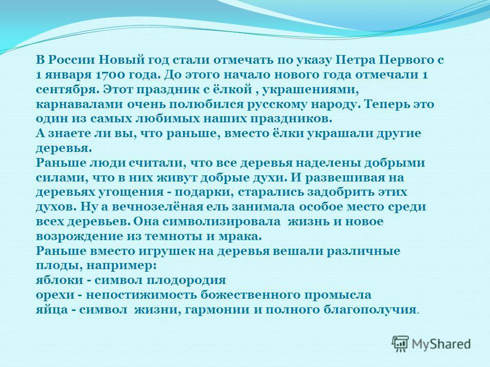 В России Новый год стали отмечать по указу Петра Первого с 1 января 1700 года. До этого начало нового года отмечали 1 сентября. Этот праздник с ёлкой, украшениями, карнавалами очень полюбился русскому народу. Теперь это один из самых любимых наших пр