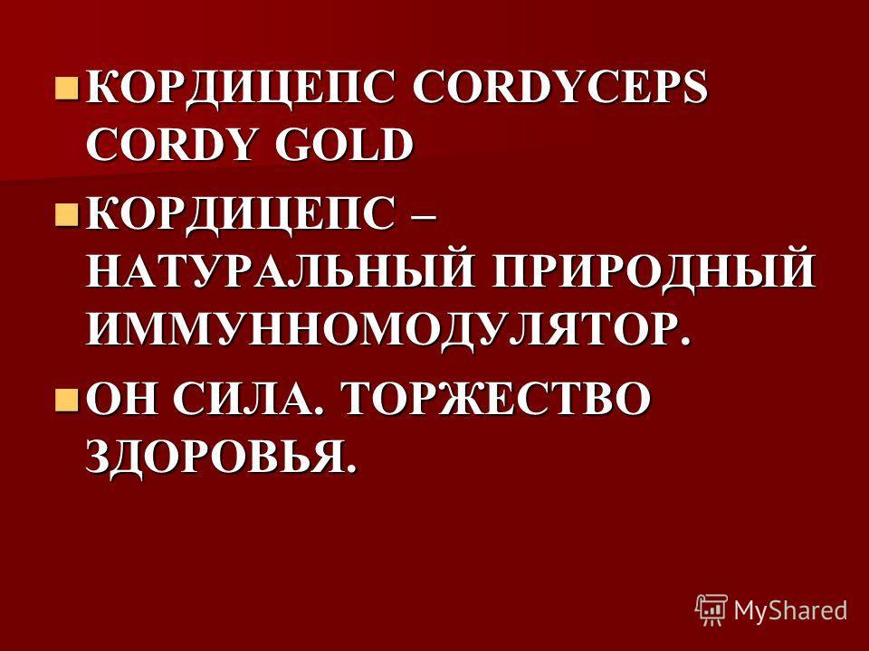 КОРДИЦЕПС CORDYCEPS CORDY GOLD КОРДИЦЕПС CORDYCEPS CORDY GOLD КОРДИЦЕПС – НАТУРАЛЬНЫЙ ПРИРОДНЫЙ ИММУННОМОДУЛЯТОР. КОРДИЦЕПС – НАТУРАЛЬНЫЙ ПРИРОДНЫЙ ИММУННОМОДУЛЯТОР. ОН СИЛА. ТОРЖЕСТВО ЗДОРОВЬЯ. ОН СИЛА. ТОРЖЕСТВО ЗДОРОВЬЯ.