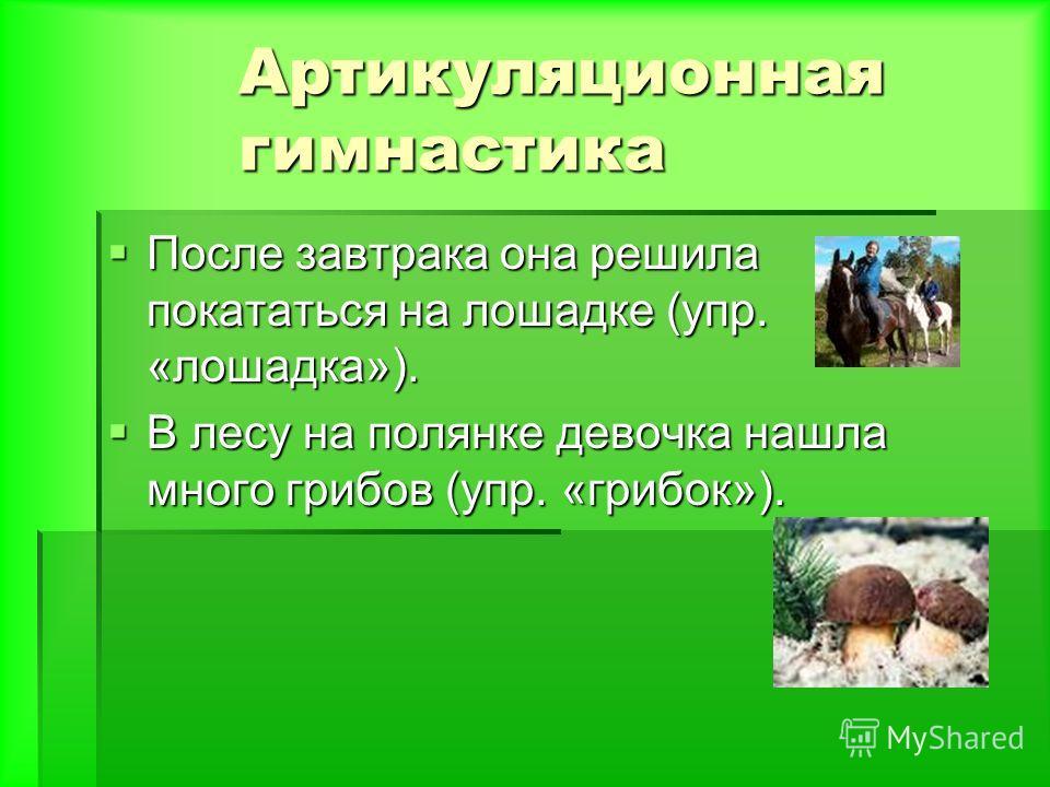 После завтрака она решила покататься на лошадке (упр. «лошадка»). После завтрака она решила покататься на лошадке (упр. «лошадка»). В лесу на полянке девочка нашла много грибов (упр. «грибок»). В лесу на полянке девочка нашла много грибов (упр. «гриб