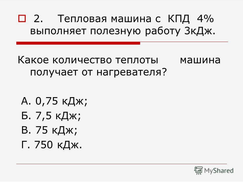 2. Тепловая машина с КПД 4% выполняет полезную работу 3кДж. Какое количество теплоты машина получает от нагревателя? А. 0,75 кДж; Б. 7,5 кДж; В. 75 кДж; Г. 750 кДж.