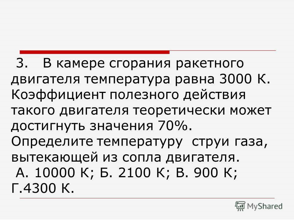 3. В камере сгорания ракетного двигателя температура равна 3000 К. Коэффициент полезного действия такого двигателя теоретически может достигнуть значения 70%. Определите температуру струи газа, вытекающей из сопла двигателя. А. 10000 К; Б. 2100 К; В.