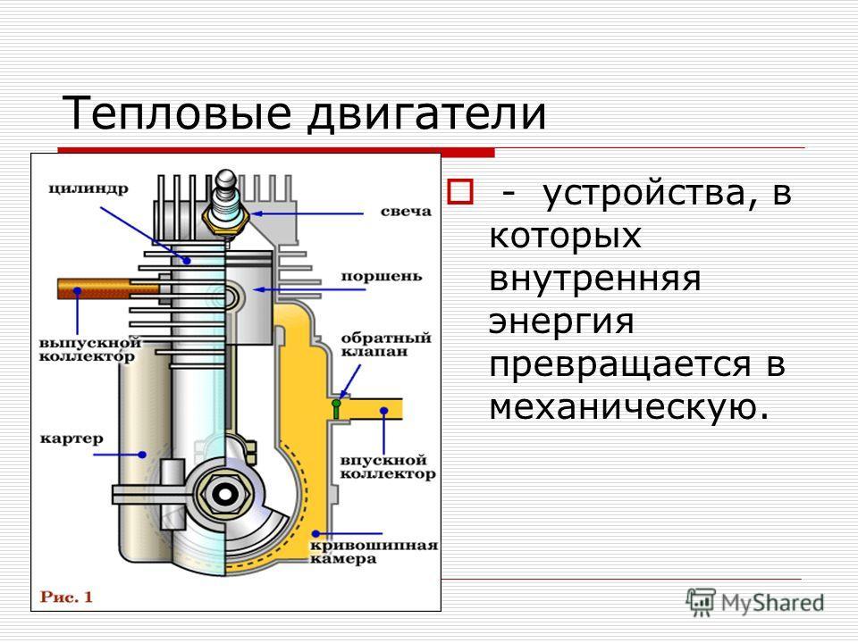 Тепловые двигатели - устройства, в которых внутренняя энергия превращается в механическую.