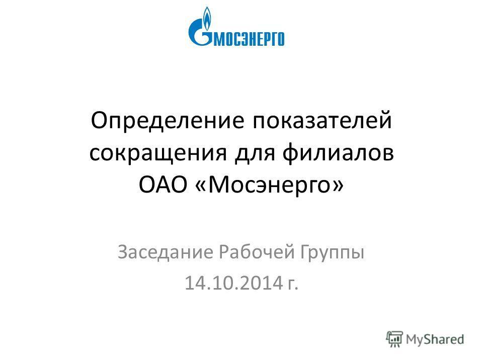 Определение показателей сокращения для филиалов ОАО «Мосэнерго» Заседание Рабочей Группы 14.10.2014 г.