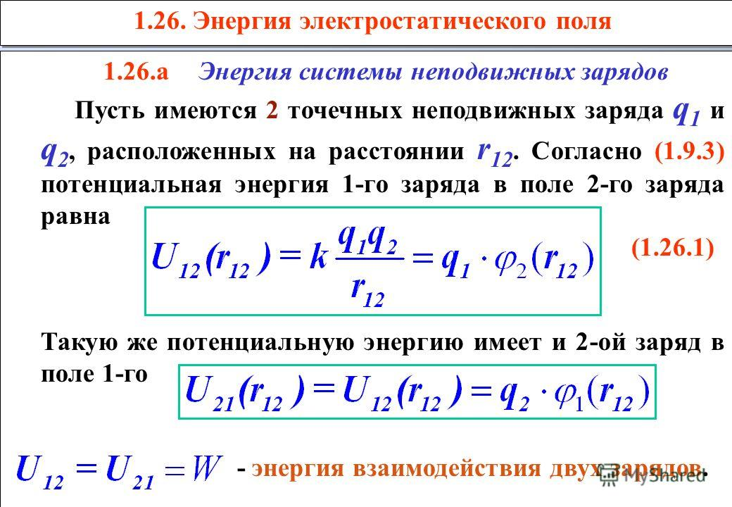 1.26. Энергия электростатического поля 1.26.аЭнергия системы неподвижных зарядов Пусть имеются 2 точечных неподвижных заряда q 1 и q 2, расположенных на расстоянии r 12. Согласно (1.9.3) потенциальная энергия 1-го заряда в поле 2-го заряда равна (1.2