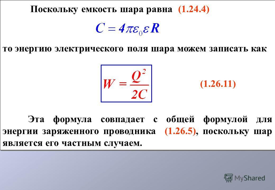 Поскольку емкость шара равна (1.24.4) то энергию электрического поля шара можем записать как (1.26.11) Эта формула совпадает с общей формулой для энергии заряженного проводника (1.26.5), поскольку шар является его частным случаем. Поскольку емкость ш
