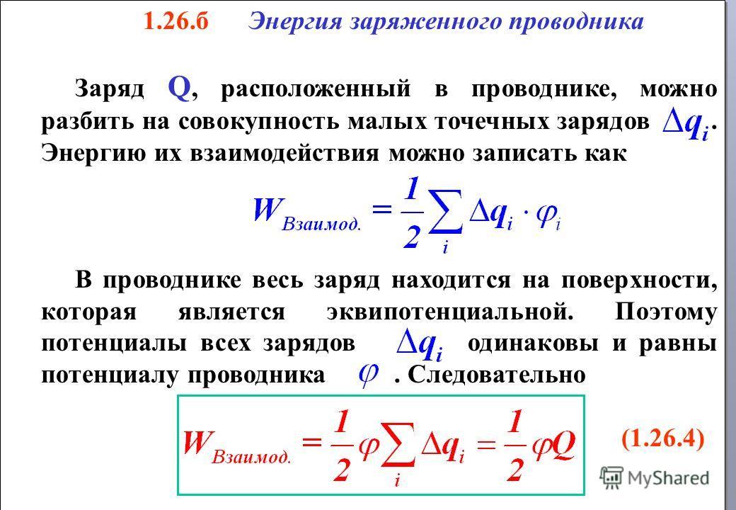 1.26.б Энергия заряженного проводника Заряд Q, расположенный в проводнике, можно разбить на совокупность малых точечных зарядов. Энергию их взаимодействия можно записать как В проводнике весь заряд находится на поверхности, которая является эквипотен