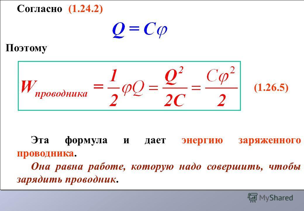 Согласно (1.24.2) Поэтому (1.26.5) Эта формула и дает энергию заряженного проводника. Она равна работе, которую надо совершить, чтобы зарядить проводник. Согласно (1.24.2) Поэтому (1.26.5) Эта формула и дает энергию заряженного проводника. Она равна