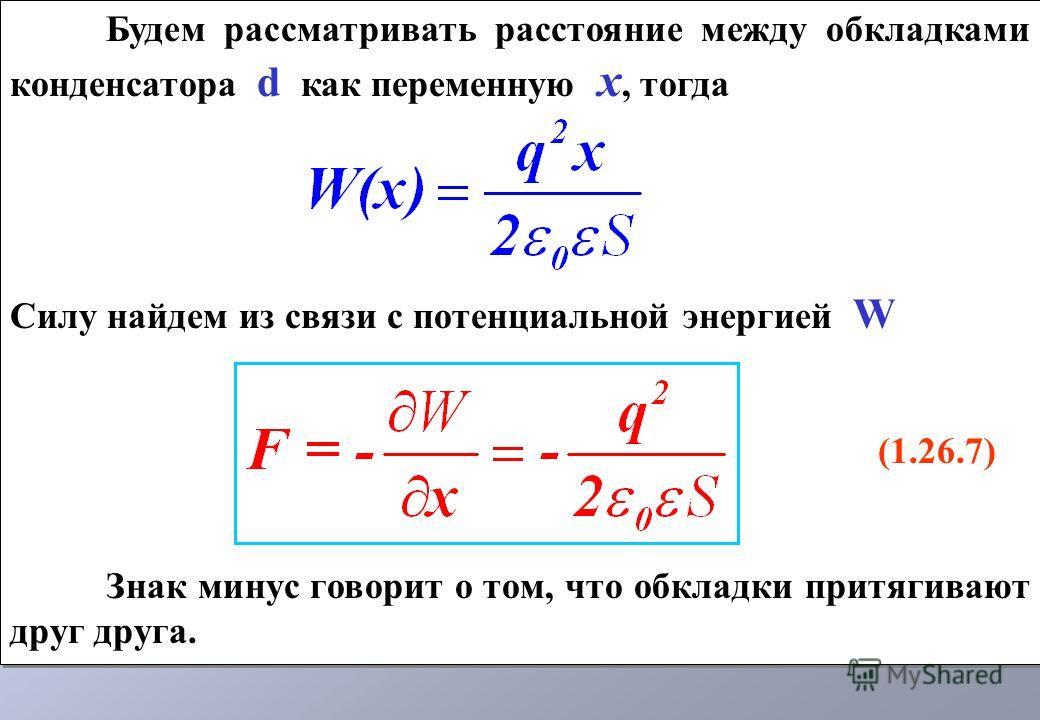 Будем рассматривать расстояние между обкладками конденсатора d как переменную х, тогда Силу найдем из связи с потенциальной энергией W (1.26.7) Знак минус говорит о том, что обкладки притягивают друг друга. Будем рассматривать расстояние между обклад