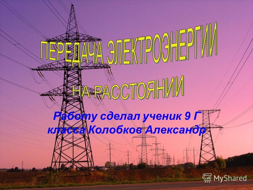 Работу сделал ученик 9 Г класса Колобков Александр
