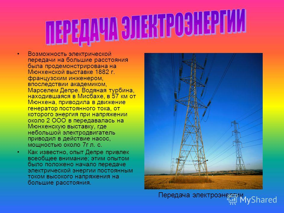 Возможность электрической передачи на большие расстояния была продемонстрирована на Мюнхенской выставке 1882 г. французским инженером, впоследствии академиком, Марселем Депре. Водяная турбина, находившаяся в Мисбахе, в 57 км от Мюнхена, приводила в д
