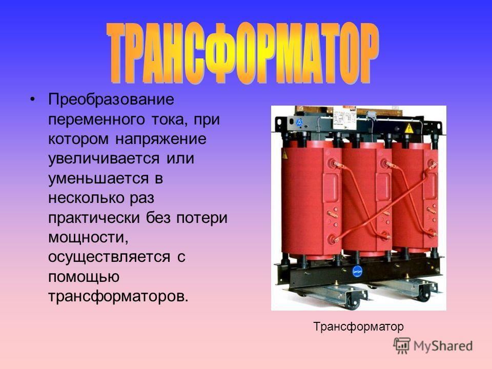 Преобразование переменного тока, при котором напряжение увеличивается или уменьшается в несколько раз практически без потери мощности, осуществляется с помощью трансформаторов. Трансформатор