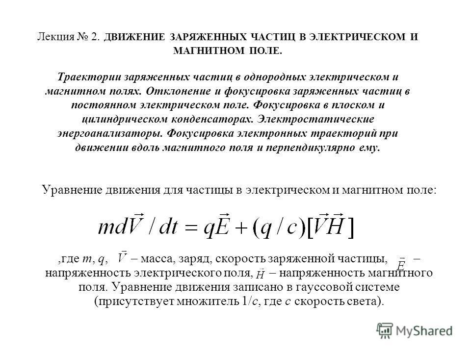 Лекция 2. ДВИЖЕНИЕ ЗАРЯЖЕННЫХ ЧАСТИЦ В ЭЛЕКТРИЧЕСКОМ И МАГНИТНОМ ПОЛЕ. Траектории заряженных частиц в однородных электрическом и магнитном полях. Отклонение и фокусировка заряженных частиц в постоянном электрическом поле. Фокусировка в плоском и цили