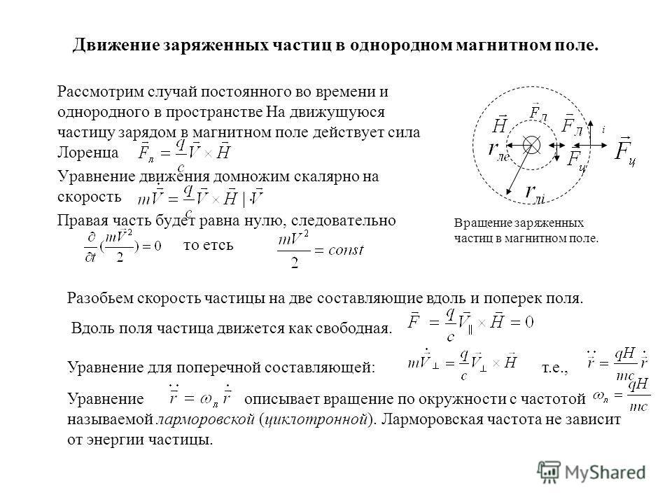 Движение заряженных частиц в однородном магнитном поле. Рассмотрим случай постоянного во времени и однородного в пространстве На движущуюся частицу зарядом в магнитном поле действует сила Лоренца Уравнение движения домножим скалярно на скорость Права