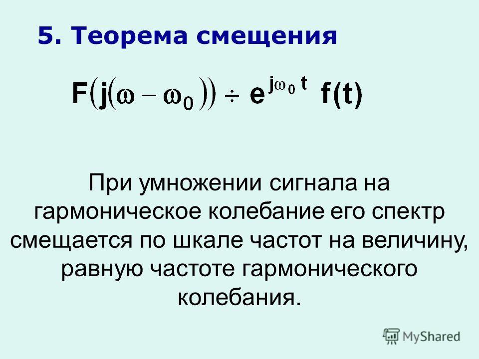 5. Теорема смещения При умножении сигнала на гармоническое колебание его спектр смещается по шкале частот на величину, равную частоте гармонического колебания.