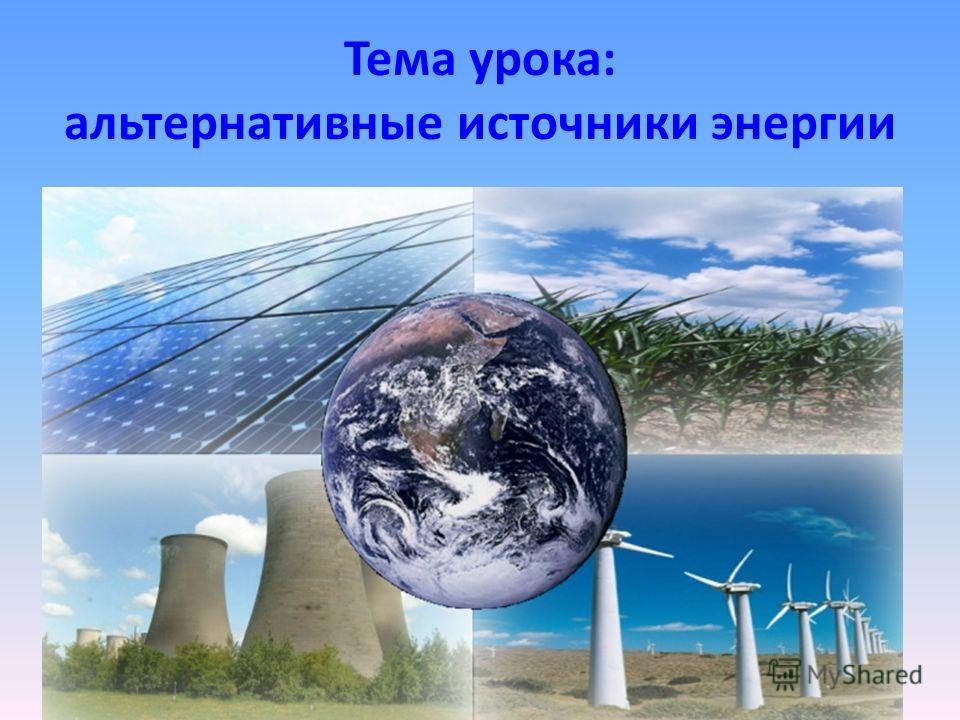 Тема урока: альтернативные источники энергии