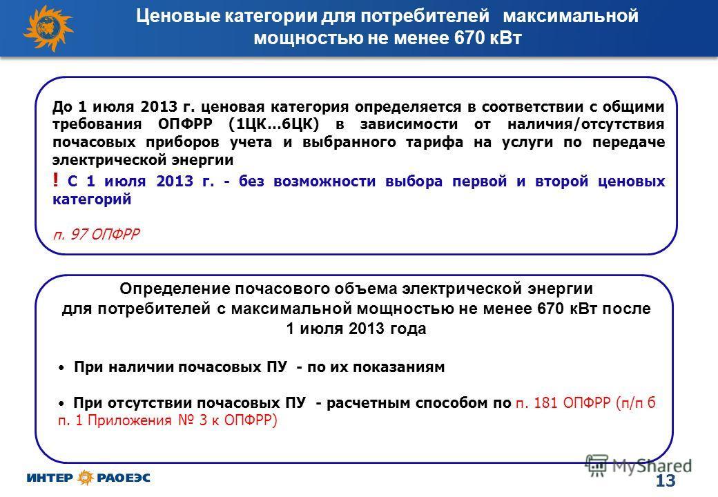 13 Ценовые категории для потребителей максимальной мощностью не менее 670 к Вт До 1 июля 2013 г. ценовая категория определяется в соответствии с общими требования ОПФРР (1ЦК…6ЦК) в зависимости от наличия/отсутствия почасовых приборов учета и выбранно