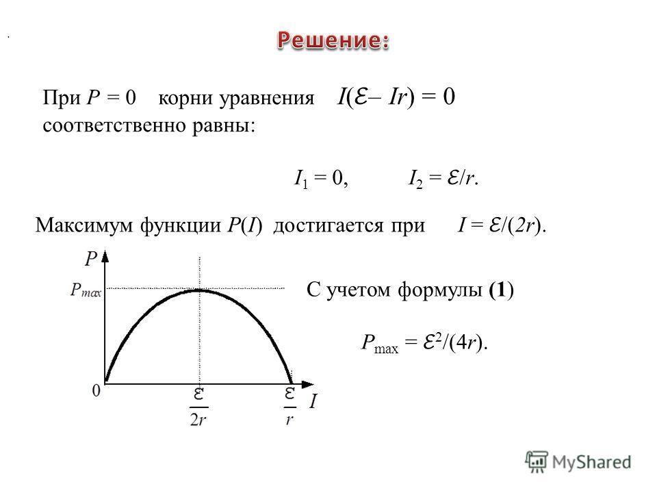 При Р = 0 корни уравнения I( – Ir) = 0 соответственно равны: I 1 = 0, I 2 = /r.. Максимум функции P(I) достигается при I = /(2r). С учетом формулы (1) P max = 2 /(4r).