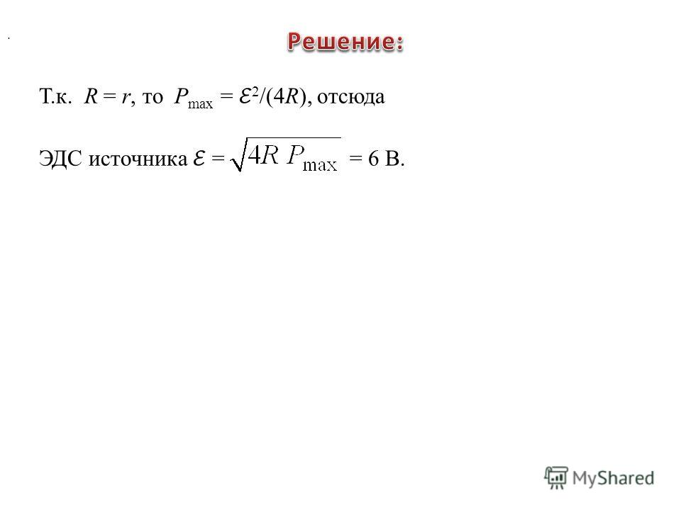 . Т.к. R = r, то P max = 2 /(4R), отсюда ЭДС источника = = 6 В.