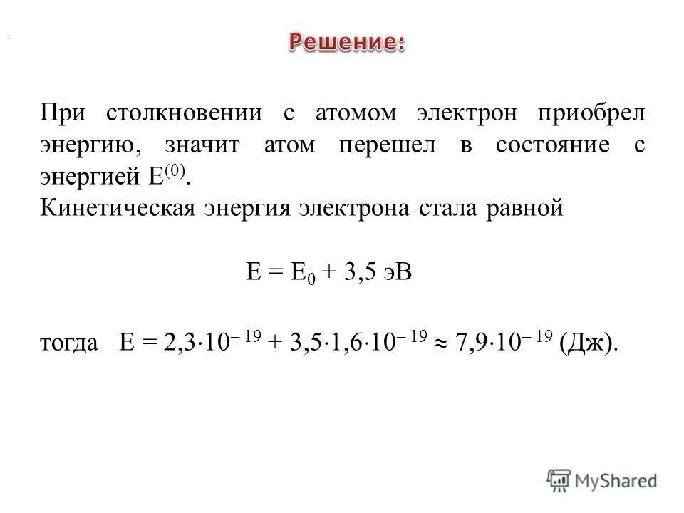 . При столкновении с атомом электрон приобрел энергию, значит атом перешел в состояние с энергией Е (0). Кинетическая энергия электрона стала равной Е = Е 0 + 3,5 эВ тогда Е = 2,3 10 – 19 + 3,5 1,6 10 – 19 7,9 10 – 19 (Дж).