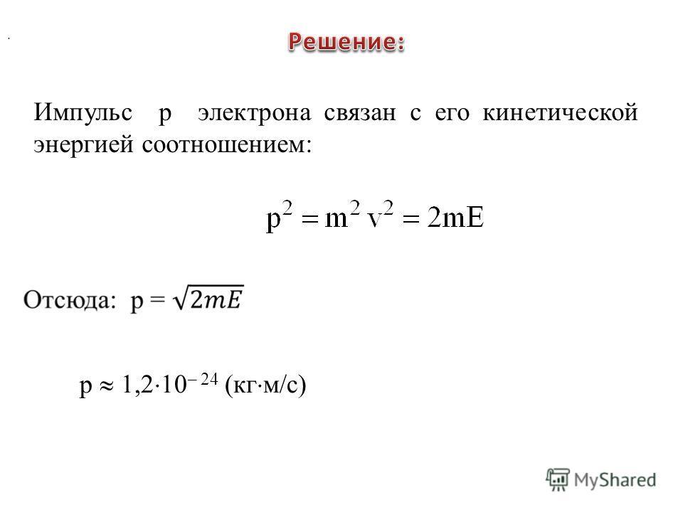 . Импульс р электрона связан с его кинетической энергией соотношением: р 1,2 10 – 24 (кг м/с)