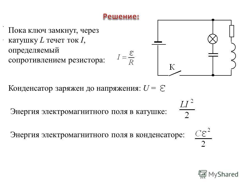 . Пока ключ замкнут, через катушку L течет ток I, определяемый сопротивлением резистора: Конденсатор заряжен до напряжения: U = Энергия электромагнитного поля в катушке:. Энергия электромагнитного поля в конденсаторе: