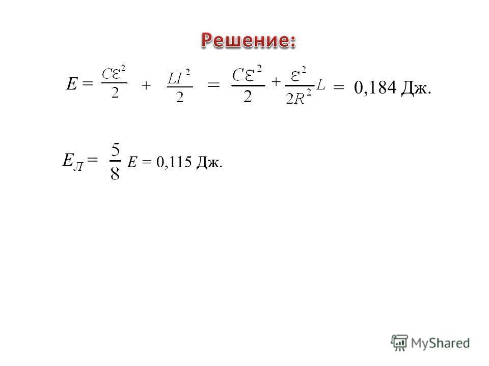Е = + + = 0,184 Дж. = Е Л = Е = 0,115 Дж.
