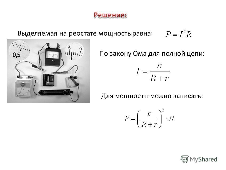Выделяемая на реостате мощность равна: По закону Ома для полной цепи: Для мощности можно записать: