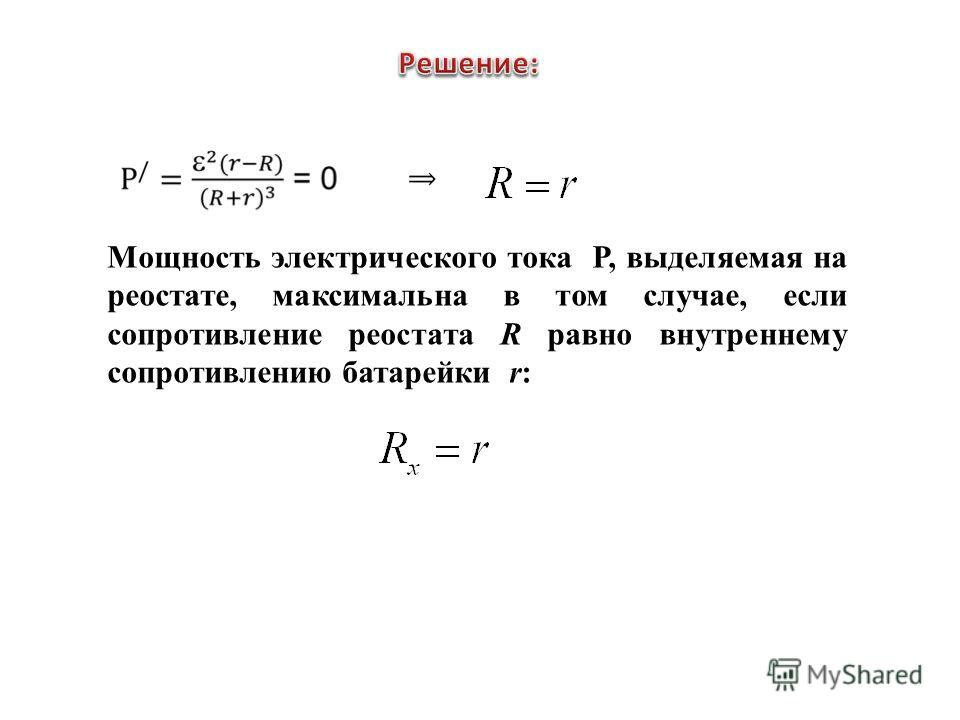 Мощность электрического тока Р, выделяемая на реостате, максимальна в том случае, если сопротивление реостата R равно внутреннему сопротивлению батарейки r: