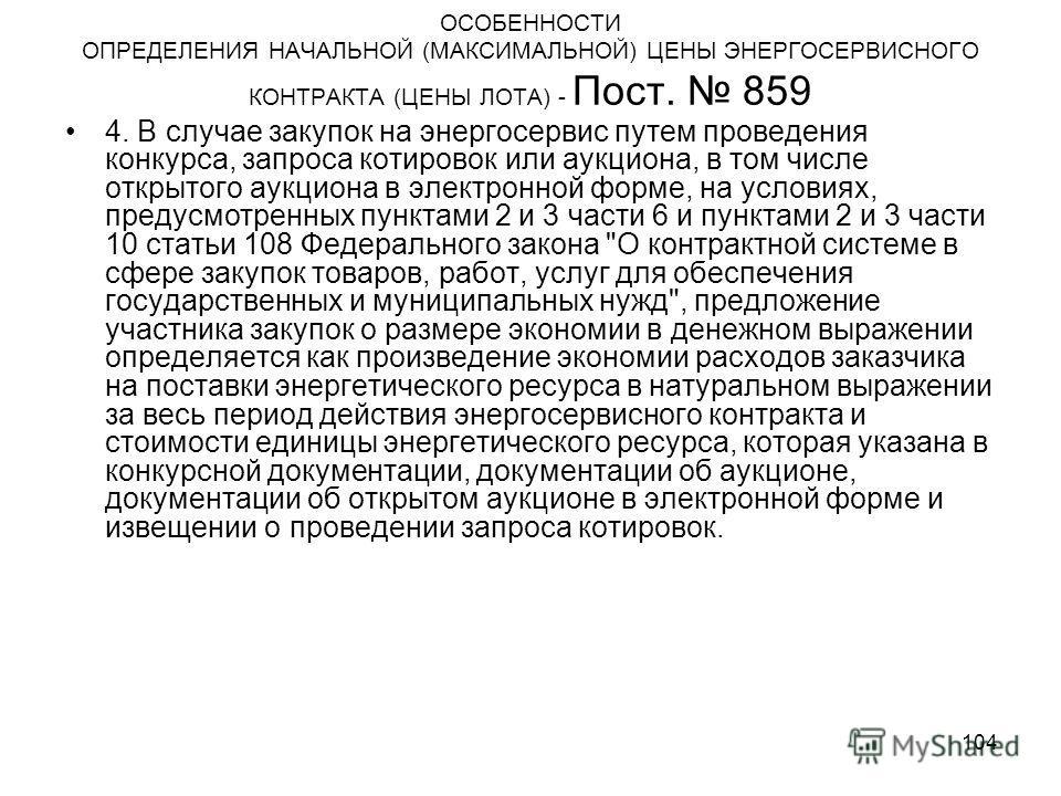 104 ОСОБЕННОСТИ ОПРЕДЕЛЕНИЯ НАЧАЛЬНОЙ (МАКСИМАЛЬНОЙ) ЦЕНЫ ЭНЕРГОСЕРВИСНОГО КОНТРАКТА (ЦЕНЫ ЛОТА) - Пост. 859 4. В случае закупок на энергосервис путем проведения конкурса, запроса котировок или аукциона, в том числе открытого аукциона в электронной ф