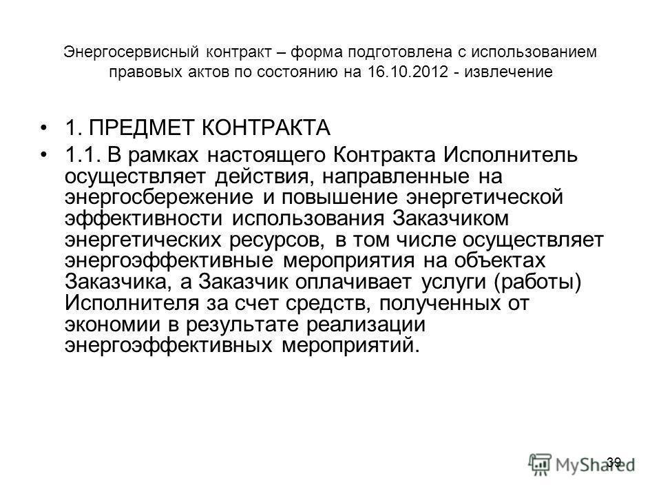39 Энергосервисный контракт – форма подготовлена с использованием правовых актов по состоянию на 16.10.2012 - извлечение 1. ПРЕДМЕТ КОНТРАКТА 1.1. В рамках настоящего Контракта Исполнитель осуществляет действия, направленные на энергосбережение и пов