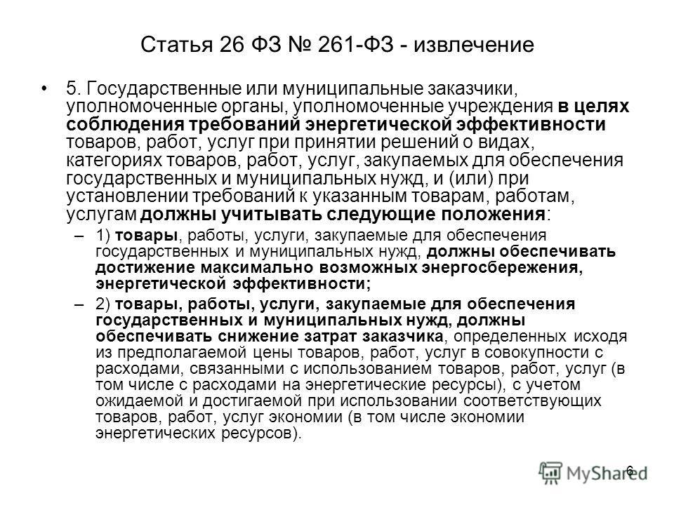 6 Статья 26 ФЗ 261-ФЗ - извлечение 5. Государственные или муниципальные заказчики, уполномоченные органы, уполномоченные учреждения в целях соблюдения требований энергетической эффективности товаров, работ, услуг при принятии решений о видах, категор